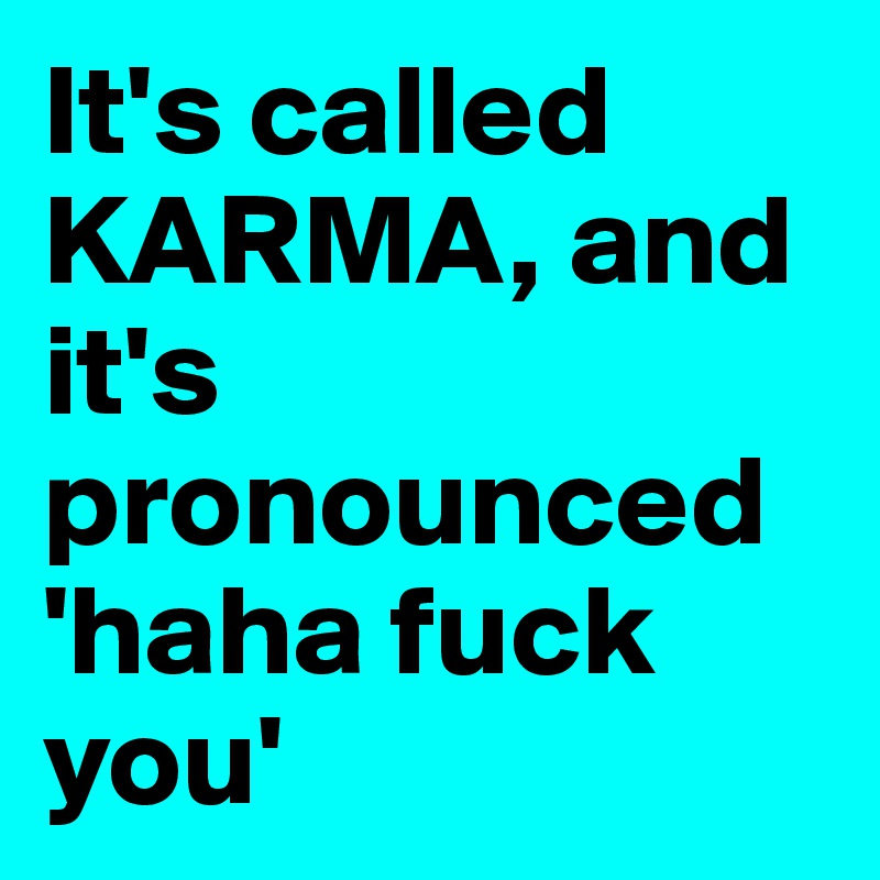 It's called KARMA, and it's pronounced 'haha fuck you'
