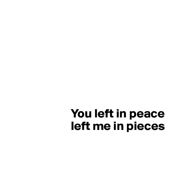 You left in peace                          left me in pieces