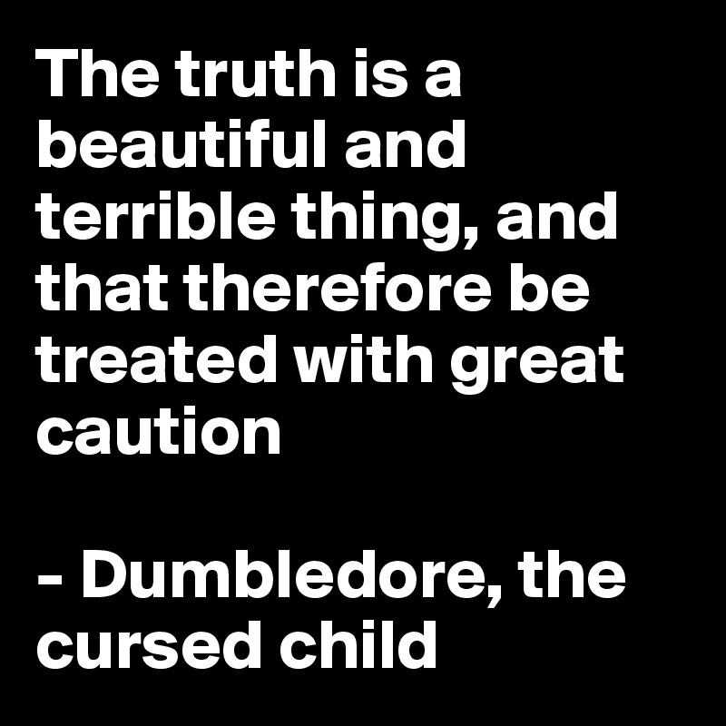 The truth is a beautiful and terrible thing, and that therefore be treated with great caution  - Dumbledore, the cursed child