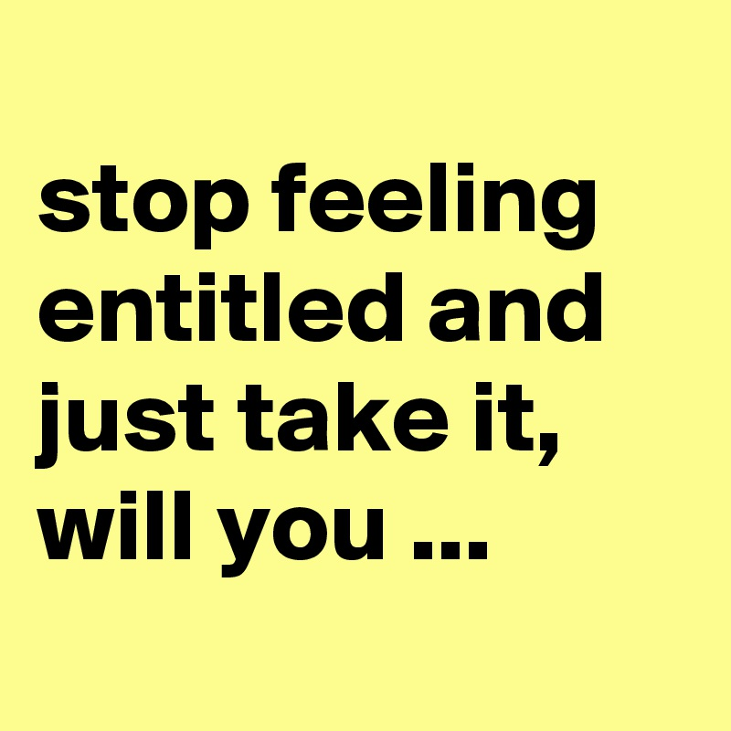 stop feeling entitled and just take it, will you ...