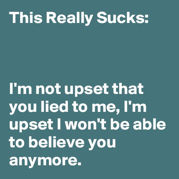 This Really Sucks:    I'm not upset that you lied to me, I'm upset I won't be able to believe you anymore.