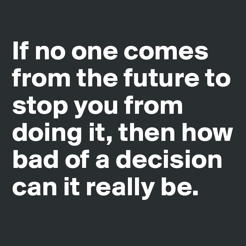 If no one comes from the future to stop you from doing it, then how bad of a decision can it really be.