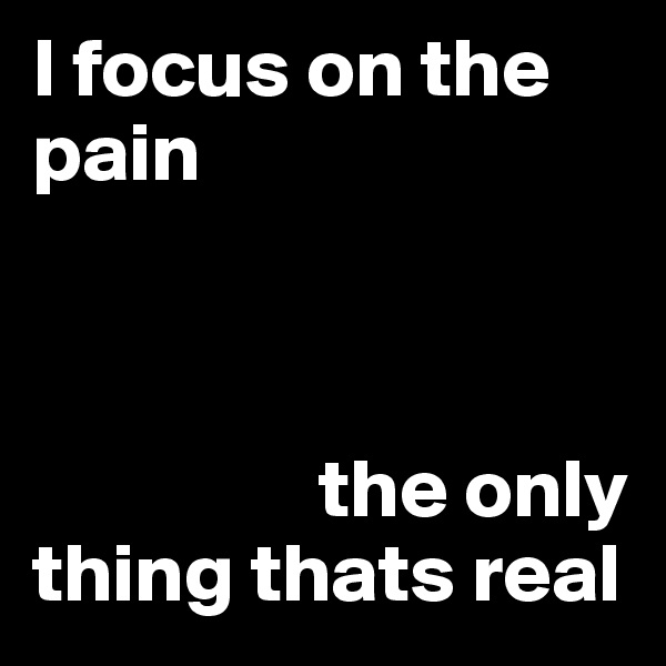 I focus on the pain                     the only thing thats real