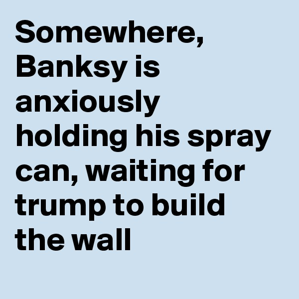 Somewhere, Banksy is anxiously holding his spray can, waiting for trump to build the wall