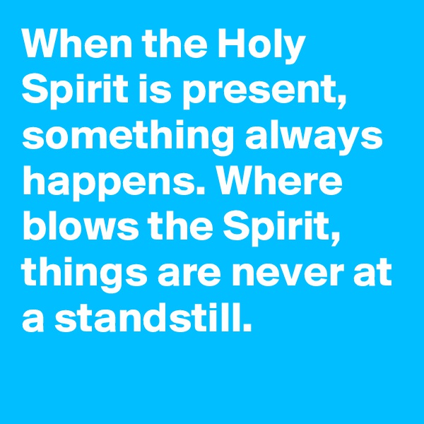 When the Holy Spirit is present, something always happens. Where blows the Spirit, things are never at a standstill.