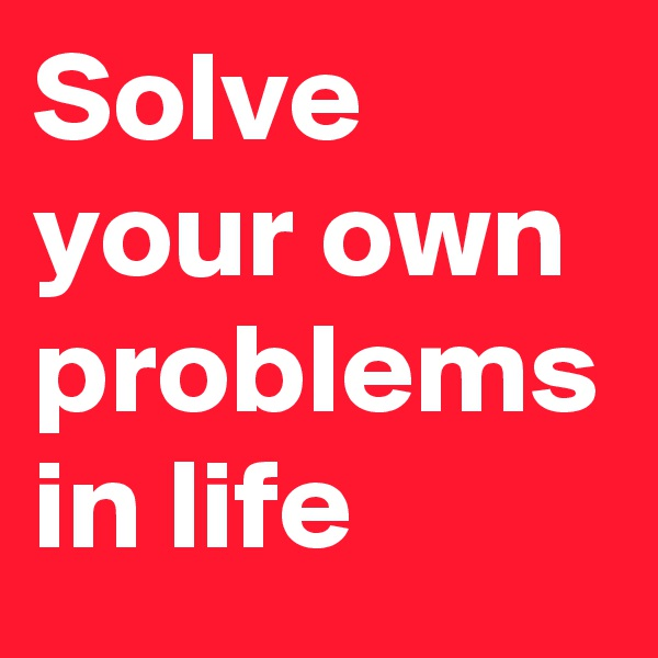 Solve your own problems in life