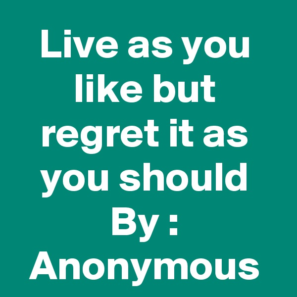 Live as you like but regret it as you should By : Anonymous