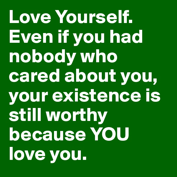 Love Yourself. Even if you had nobody who cared about you, your existence is still worthy because YOU love you.