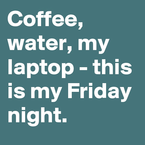 Coffee, water, my laptop - this is my Friday night.