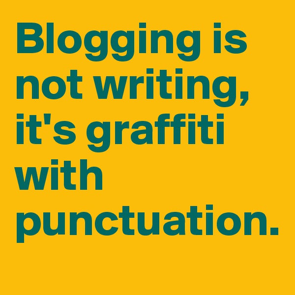 Blogging is not writing, it's graffiti with punctuation.