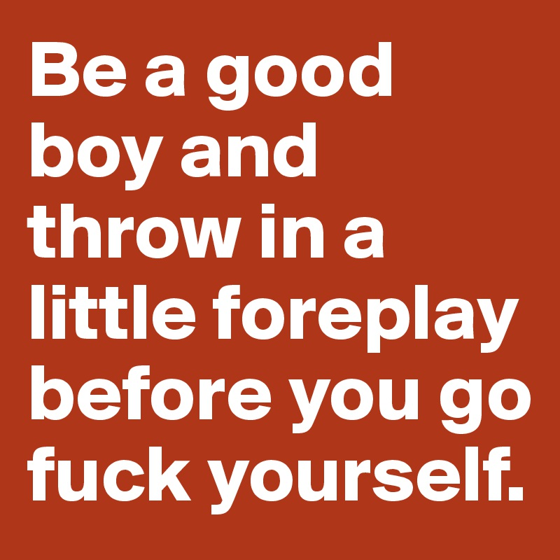 Be a good boy and throw in a little foreplay before you go fuck yourself.