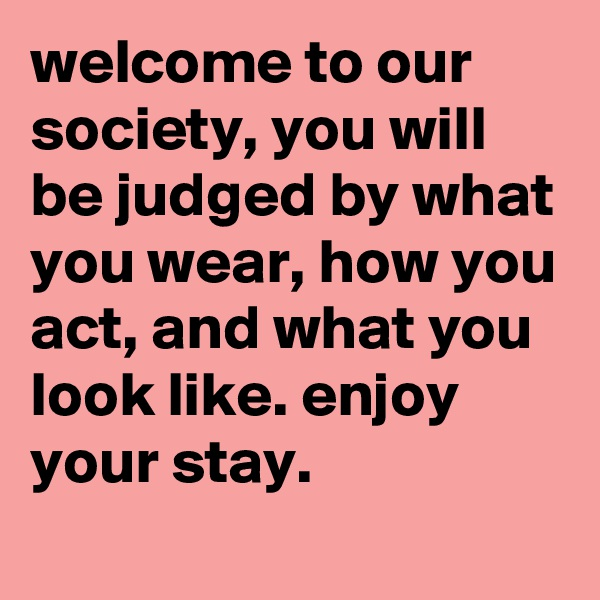 welcome to our society, you will be judged by what you wear, how you act, and what you look like. enjoy your stay.