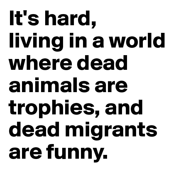It's hard,  living in a world where dead animals are trophies, and dead migrants are funny.