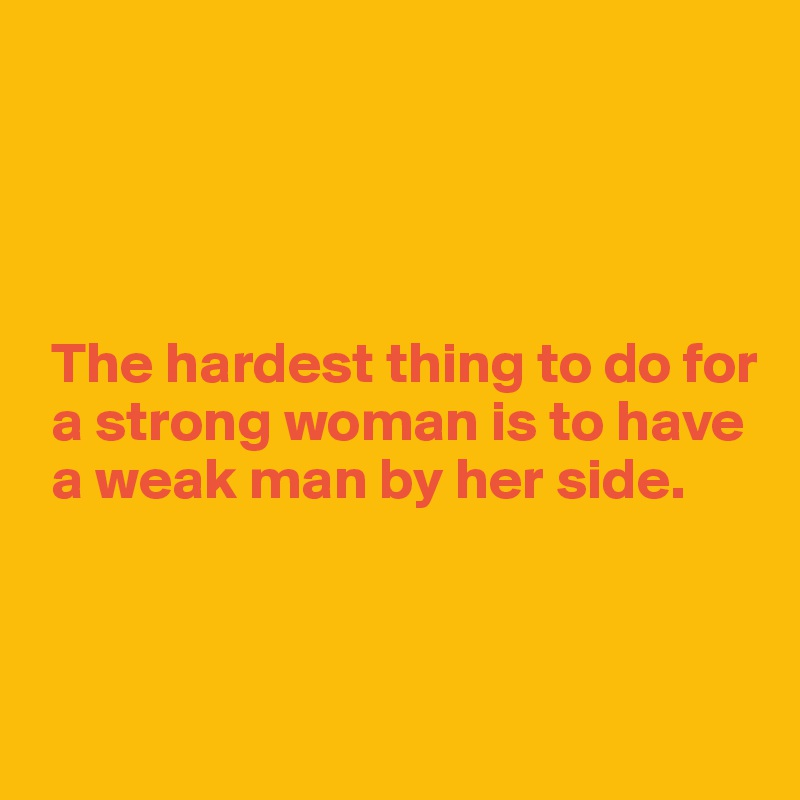 The hardest thing to do for   a strong woman is to have   a weak man by her side.
