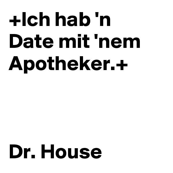 +Ich hab 'n Date mit 'nem Apotheker.+    Dr. House