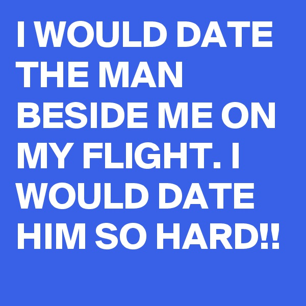 I WOULD DATE THE MAN BESIDE ME ON MY FLIGHT. I WOULD DATE HIM SO HARD!!