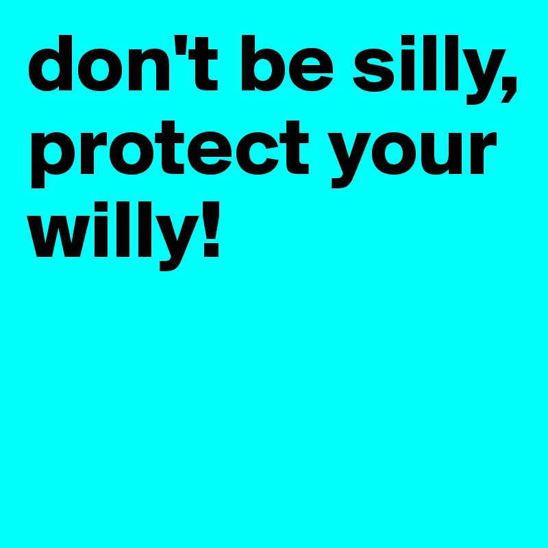 don't be silly, protect your willy!