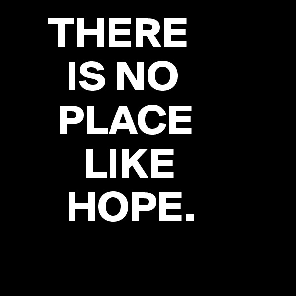 THERE       IS NO      PLACE         LIKE       HOPE.