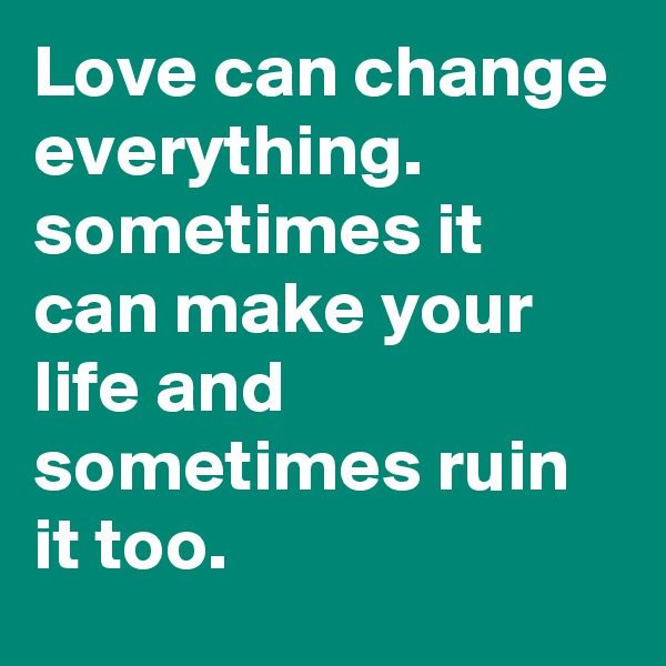 Love can change everything. sometimes it can make your life and sometimes ruin it too.