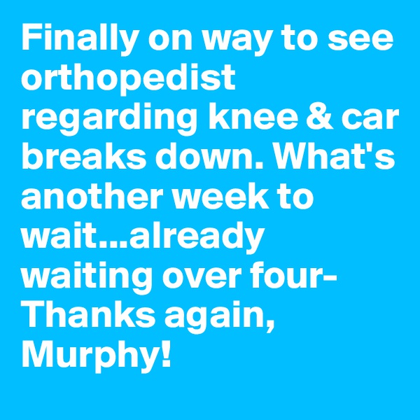 Finally on way to see orthopedist regarding knee & car breaks down. What's another week to wait...already waiting over four-Thanks again, Murphy!