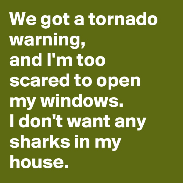 We got a tornado warning,  and I'm too scared to open my windows.  I don't want any sharks in my house.