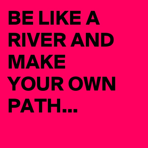 BE LIKE A RIVER AND MAKE YOUR OWN PATH...