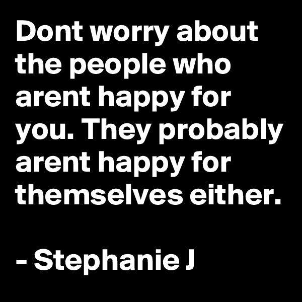 Dont worry about the people who arent happy for you. They probably arent happy for themselves either.  - Stephanie J