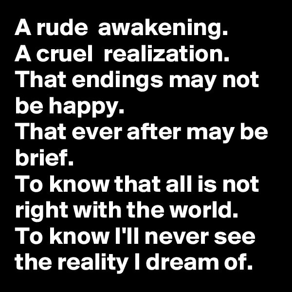 A rude  awakening. A cruel  realization. That endings may not be happy. That ever after may be brief. To know that all is not right with the world. To know I'll never see the reality I dream of.