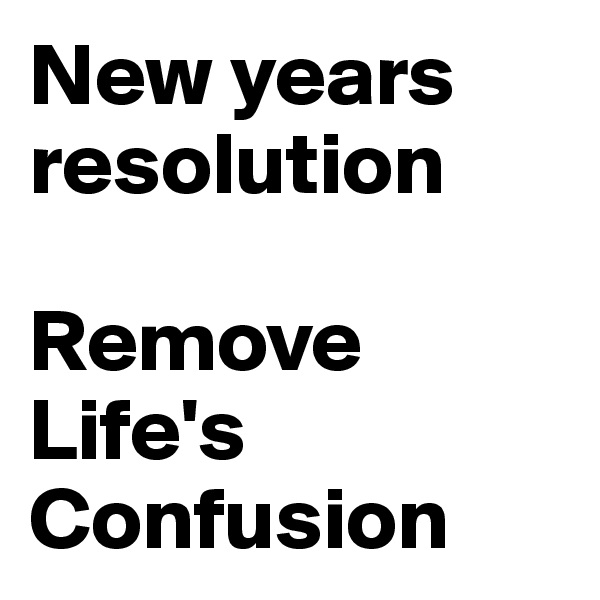 New years resolution  Remove  Life's  Confusion