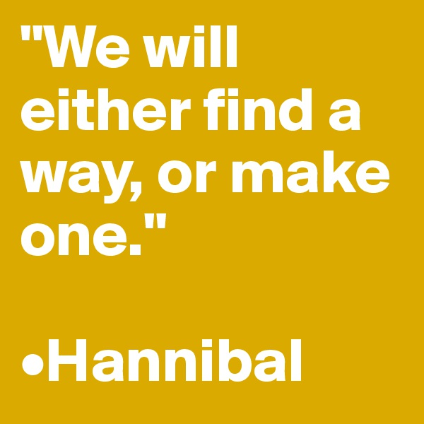 """We will either find a way, or make one.""  •Hannibal"