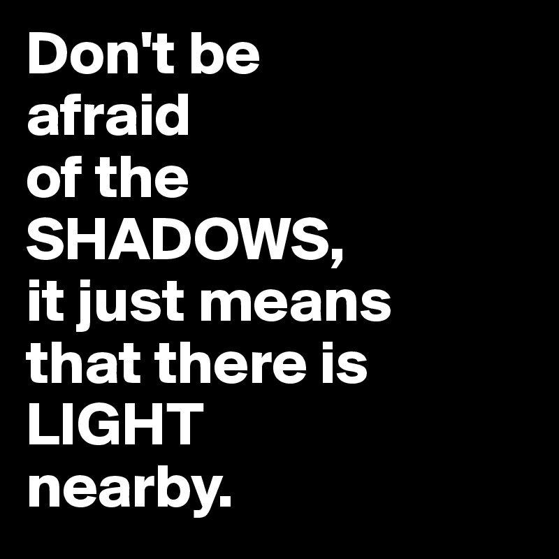 Don't be  afraid  of the SHADOWS,  it just means  that there is LIGHT  nearby.