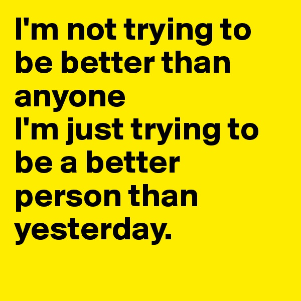 I'm not trying to be better than anyone I'm just trying to be a better person than yesterday.
