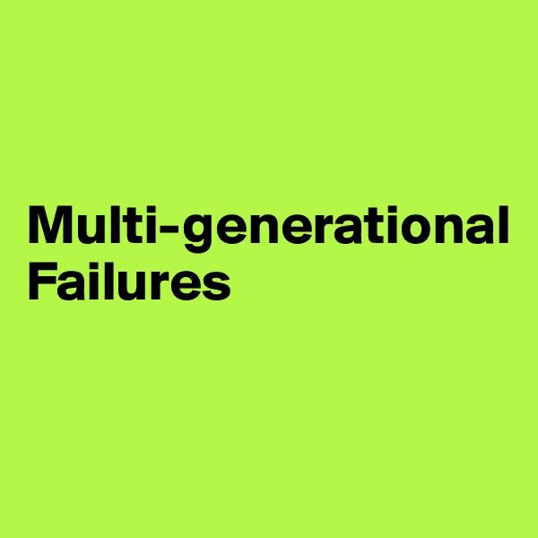 Multi-generational Failures