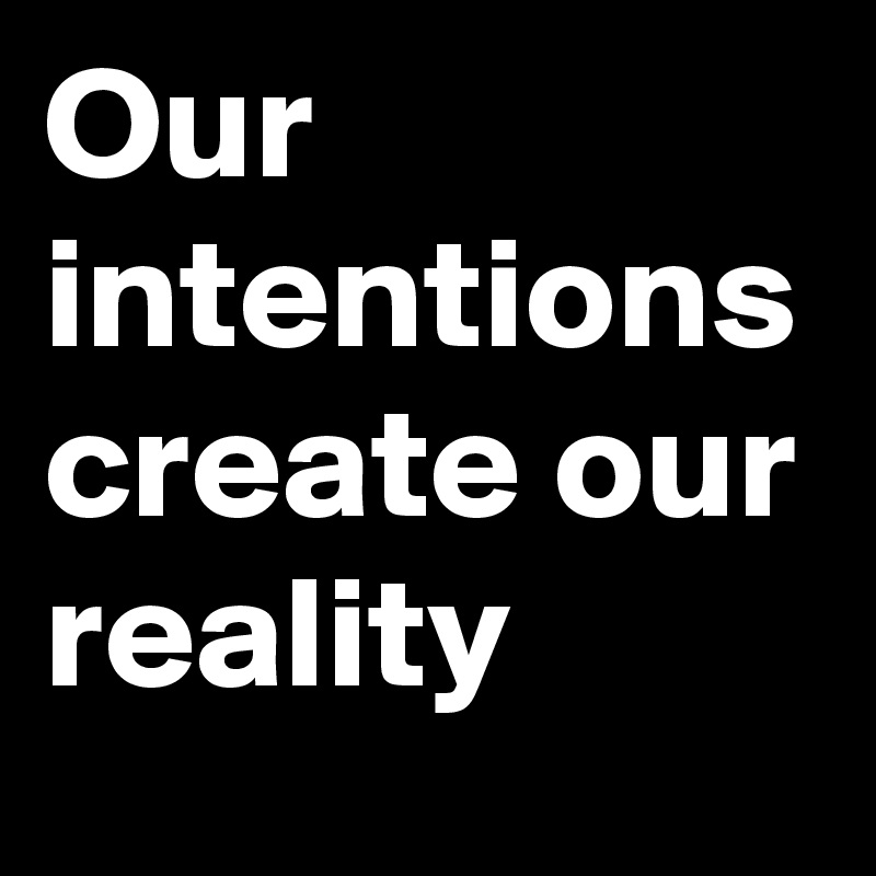 Our intentions create our reality