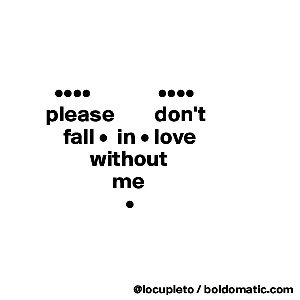 ••••               ••••        please         don't             fall •  in • love                   without                        me                          •