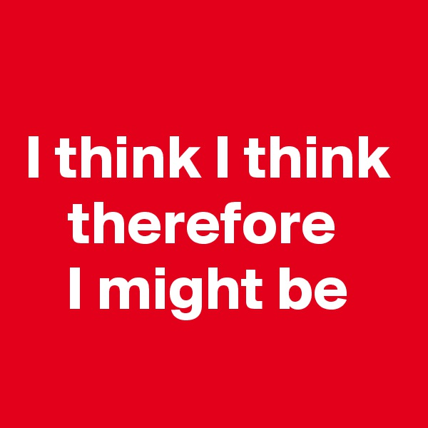 I think I think therefore  I might be