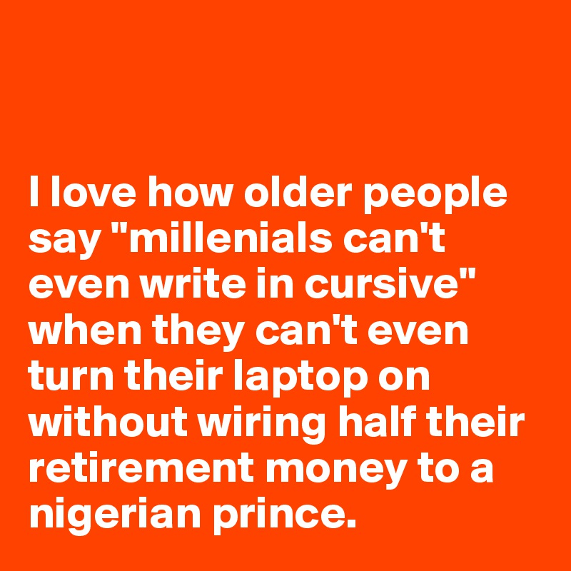 """I love how older people say """"millenials can't even write in cursive"""" when they can't even turn their laptop on without wiring half their retirement money to a nigerian prince."""