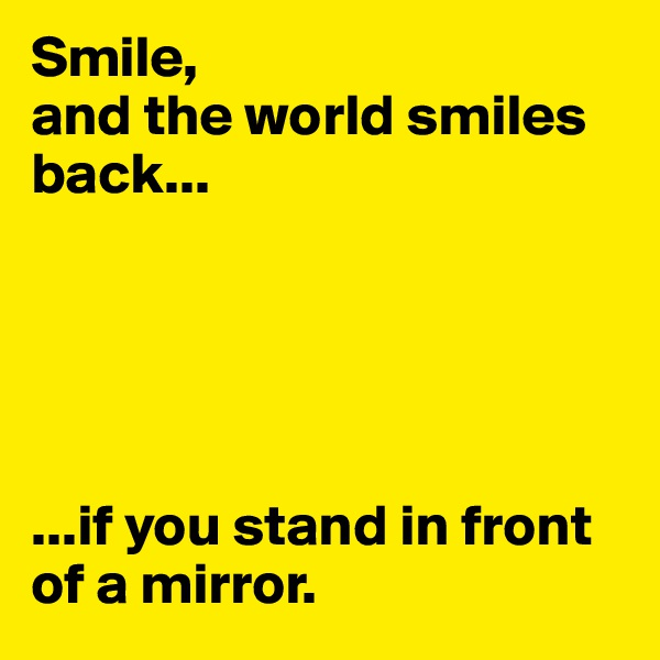 Smile,  and the world smiles back...      ...if you stand in front of a mirror.