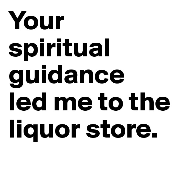 Your spiritual guidance  led me to the liquor store.