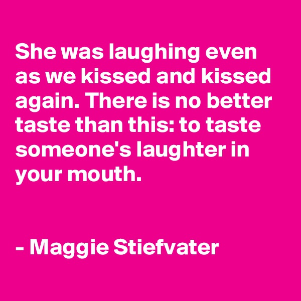 She was laughing even as we kissed and kissed again. There is no better taste than this: to taste someone's laughter in your mouth.   - Maggie Stiefvater