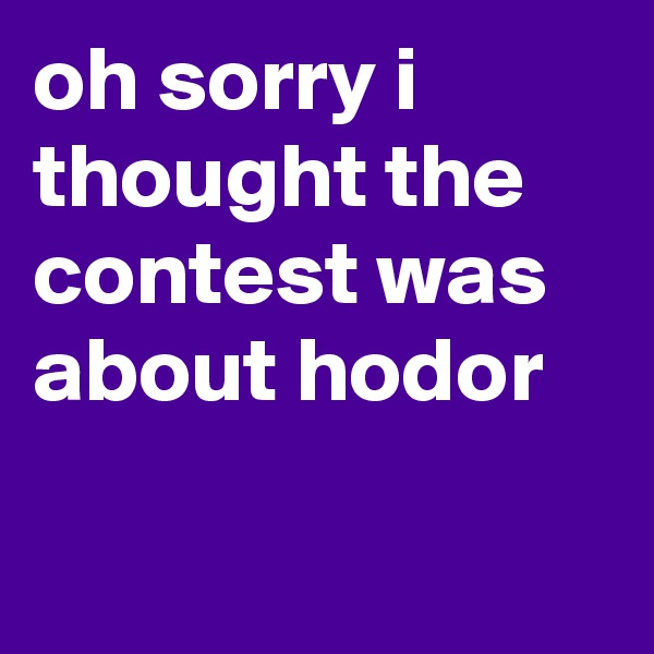 oh sorry i thought the contest was about hodor