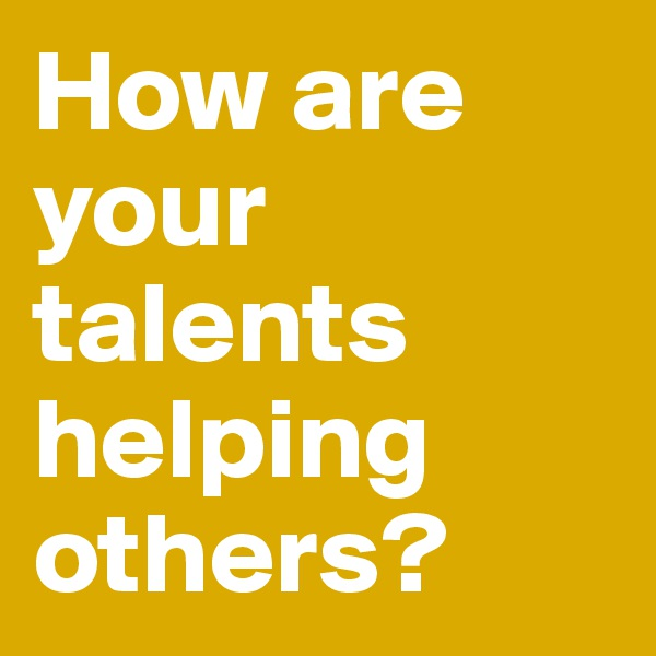 How are your talents helping others?