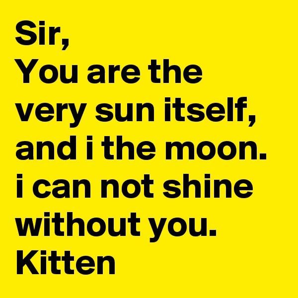 Sir, You are the very sun itself, and i the moon. i can not shine without you. Kitten