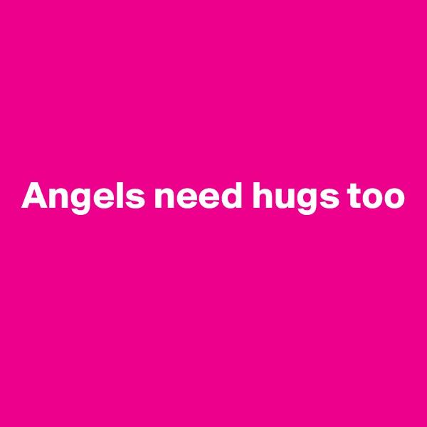 Angels need hugs too