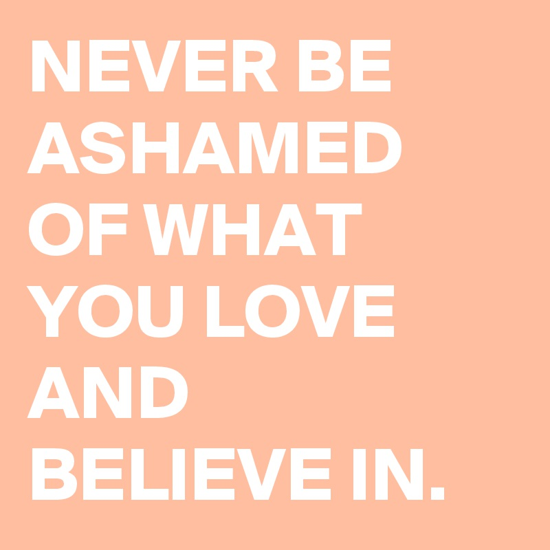 NEVER BE ASHAMED OF WHAT YOU LOVE AND BELIEVE IN.
