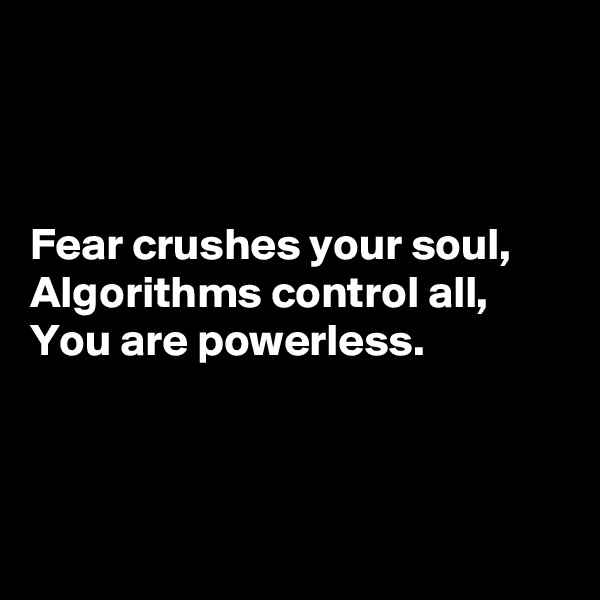 Fear crushes your soul, Algorithms control all, You are powerless.