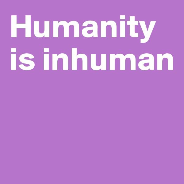 Humanity is inhuman
