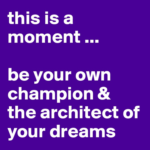 this is a moment ...  be your own champion & the architect of your dreams