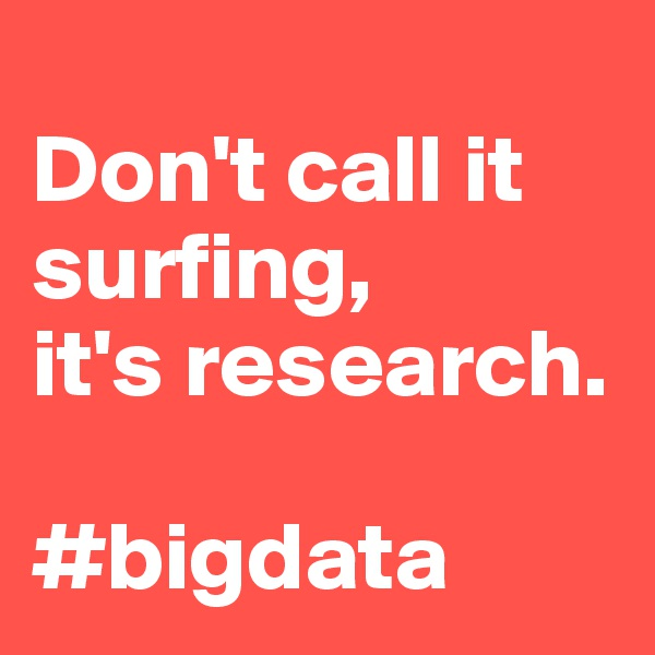 Don't call it surfing,  it's research.  #bigdata