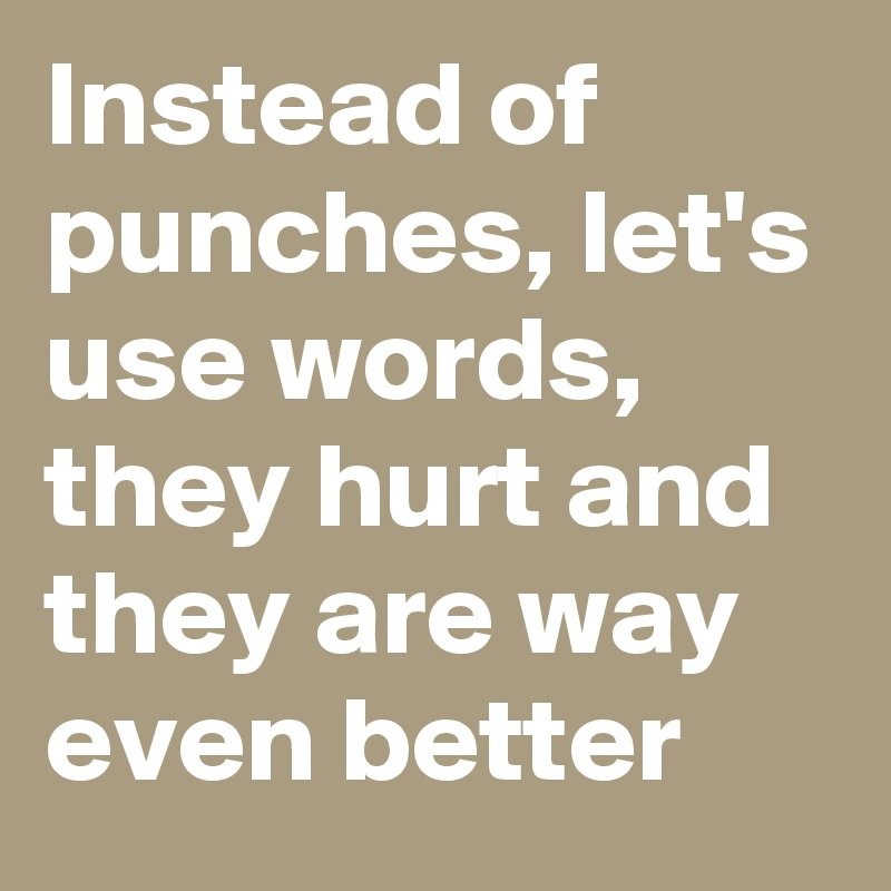 Instead of punches, let's use words, they hurt and they are way even better